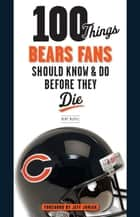 100 Things Bears Fans Should Know & Do Before They Die ebook by Kent McDill, Jeff Joniak
