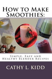 How to Make Smoothies: Simple, Easy and Healthy Blender Recipes ebook by Cathy Kidd