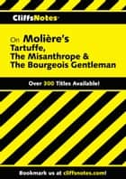 CliffsNotes on Moliere's Tartuffe, The Misanthrope & The Bourgeois Gentleman ebook by Denis M. Calandra, James L. Roberts