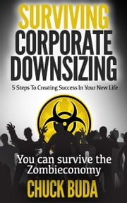 Surviving Corporate Downsizing - 5 Steps To Creating Success In Your New Life ebook by Chuck Buda