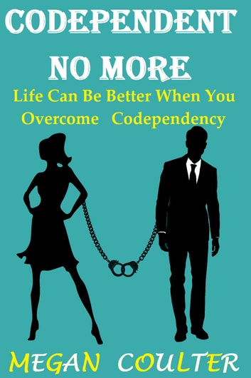 Codependent No More: Life Can Be Better When You Overcome Codependency ebook by Megan Coulter