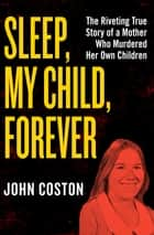 Sleep, My Child, Forever - The Riveting True Story of a Mother Who Murdered Her Own Children ebook by John Coston