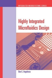 Highly Integrated Microfluidics Design ebook by Angelescu, Dan E.