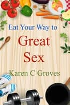 Eat Your Way to Great Sex ebook by Karen C Groves