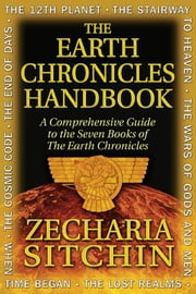 The Earth Chronicles Handbook: A Comprehensive Guide to the Seven Books of The Earth Chronicles - A Comprehensive Guide to the Seven Books of The Earth Chronicles ebook by Zecharia Sitchin