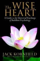 The Wise Heart - A Guide to the Universal Teachings of Buddhist Psychology ebook by Jack Kornfield