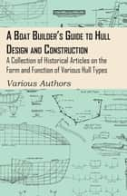 A Boat Builder's Guide to Hull Design and Construction - A Collection of Historical Articles on the Form and Function of Various Hull Types ebook by Various
