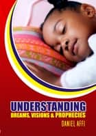 Understanding Dreams, Visions and Prophecies ebook by Daniel Affi
