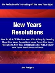 New Years Resolutions - How To Kick Off The New Year With A Bang By Learning About New Years Resolutions Ideas, Funny New Years Resolutions, New Year s Resolutions For Kids, Popular New Years Resolutions and More ebook by Ann Rodgers