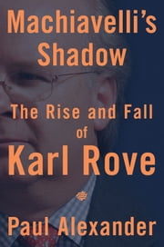 Machiavelli's Shadow - The Rise and Fall of Karl Rove ebook by Paul Alexander