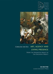 Art, Agency and Living Presence - From the Animated Image to the Excessive Object ebook by Caroline van Eck