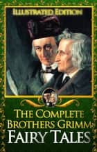 The Complete Brothers Grimms Fairy Tales Illustrated: 200 tales with 50 illustrations ebook by The Brothers Grimms, Jacob and Wilhelm Grimm, Jacob Grimm