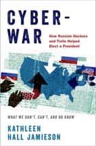 Cyberwar - How Russian Hackers and Trolls Helped Elect a President What We Don't, Can't, and Do Know ebook by Kathleen Hall Jamieson