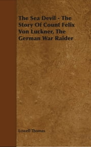 The Sea Devil - The Story Of Count Felix Von Luckner, The German War Raider ebook by Lowell Thomas