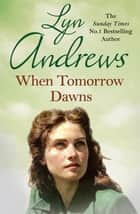 When Tomorrow Dawns - An unforgettable saga of new beginnings and new heartaches ebook by Lyn Andrews