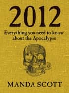 2012 - Everything You Need To Know About The Apocalypse eBook by Manda Scott
