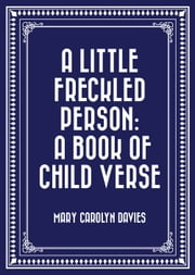 A Little Freckled Person: A Book of Child Verse ebook by Mary Carolyn Davies