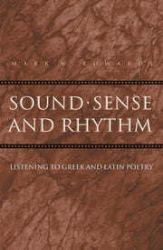 Sound, Sense, and Rhythm - Listening to Greek and Latin Poetry ebook by Mark W. Edwards