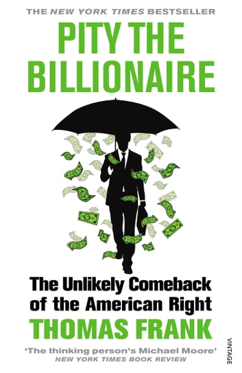 Pity the Billionaire - The Unlikely Comeback of the American Right ebook by Thomas Frank