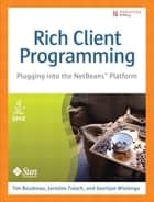 Rich Client Programming - Plugging into the NetBean Platform ebook by Geertjan Wielenga, Jaroslav Tulach, Tim Boudreau