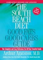 The South Beach Diet Good Fats, Good Carbs Guide - The Complete and Easy Reference for All Your Favorite Foods ebook by Arthur Agatston