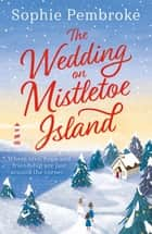 The Wedding on Mistletoe Island - The perfect feel-good Christmas romance to curl up with this festive season! ebook by Sophie Pembroke