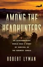 Among the Headhunters - An Extraordinary World War II Story of Survival in the Burmese Jungle ebook by Robert Lyman