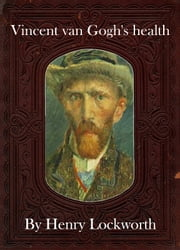 Vincent van Gogh's health ebook by Henry Lockworth,Eliza Chairwood,Bradley Smith