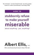 How to Stubbornly Refuse to Make Yourself Miserable - About Anything - Yes, Anything! ebook by Albert Ellis PhD