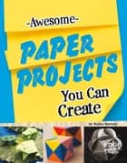 Awesome Paper Projects You Can Create ebook by Marne Kate Ventura