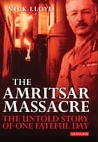 The Amritsar Massacre - The Untold Story of One Fateful Day ebook by Nick Lloyd