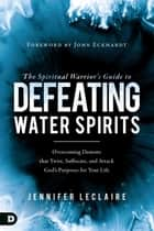 The Spiritual Warrior's Guide to Defeating Water Spirits - Overcoming Demons that Twist, Suffocate, and Attack God's Purposes for Your Life 電子書 by Jennifer LeClaire, John Eckhardt