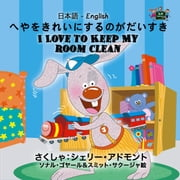 へやをきれいにするのがだいすき I Love to Keep My Room Clean (Bilingual Japanese Children's Book) - Japanese English Bilingual Collection ebook by シェリー・アドモント, Shelley Admont