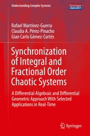 Synchronization of Integral and Fractional Order Chaotic Systems - A Differential Algebraic and Differential Geometric Approach With Selected Applications in Real-Time ebook by Rafael Martínez-Guerra,Claudia A. Pérez-Pinacho,Gian Carlo Gómez-Cortés
