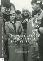 The Politics of Everyday Life in Fascist Italy - Outside the State? ebook by Joshua Arthurs, Michael Ebner, Kate Ferris