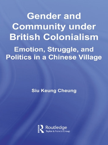 Gender and Community Under British Colonialism - Emotion, Struggle and Politics in a Chinese Village ebook by Siu Keung Cheung