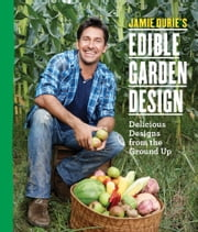 Jamie Durie's Edible Garden Design - Delicious Designs from the Ground Up ebook by Jamie Durie