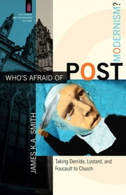 Who's Afraid of Postmodernism? (The Church and Postmodern Culture) - Taking Derrida, Lyotard, and Foucault to Church ebook by James K. A. Smith