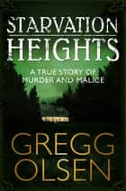 Starvation Heights - A True Story of Murder and Malice ebook by Gregg Olsen