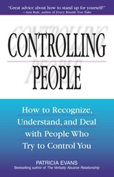 Controlling People: How to Recognize, Understand, and Deal With People Who Try to Control You - How to Recognize, Understand, and Deal With People Who Try to Control You ebook by Patricia Evans