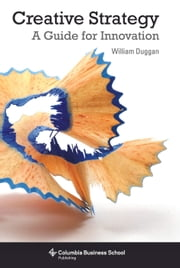 Creative Strategy - A Handbook for Innovation ebook by William Duggan