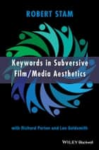Keywords in Subversive Film / Media Aesthetics ebook by Robert Stam, Richard Porton, Leo Goldsmith