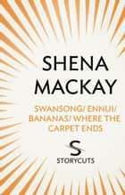 Swansong / Ennui / Bananas / Where the Carpet Ends (Storycuts) ebook by Shena Mackay