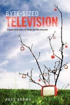 Byte Sized Television - Create Your Own TV Series for the Internet ebook by Ross Brown