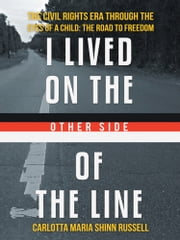 I Lived on the Other Side of the Line - The Civil Rights Era through the Eyes of a Child: The Road to Freedom ebook by Carlotta Maria Shinn-Russell