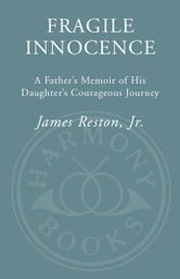 Fragile Innocence - A Father's Memoir of His Daughter's Courageous Journey ebook by James Reston, Jr.