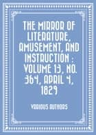 The Mirror of Literature, Amusement, and Instruction : Volume 13, No. 364, April 4, 1829 ebook by Various Authors