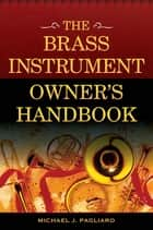 The Brass Instrument Owner's Handbook ebook by Michael J. Pagliaro
