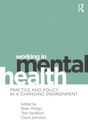 Working in Mental Health - Practice and Policy in a Changing Environment ebook by Peter Phillips,Tom Sandford,Claire Johnston