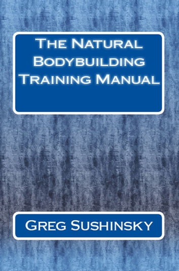 The Natural Bodybuilding Training Manual ebook by Greg Sushinsky